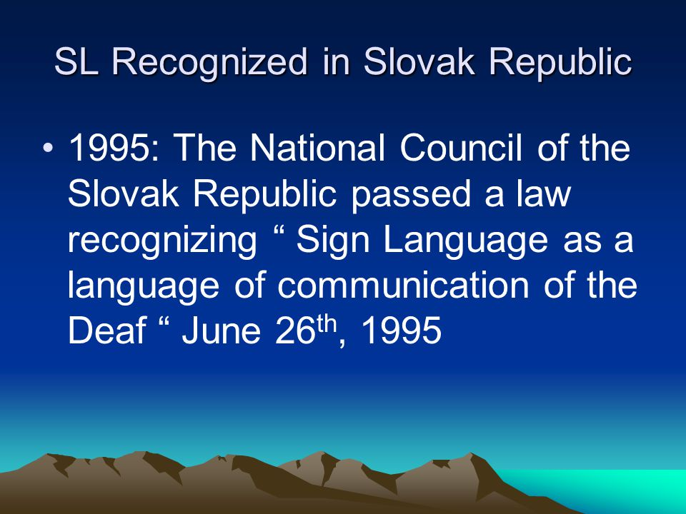 ASL Recognized Alberta 1990: MLA ( Member of Legislative Assembly ) Bill Payne of Calgary proposed Motion 216: Be it resolved that the Legislative Assembly urge the Government, given the cultural uniqueness of Alberta's deaf community and the linguistic uniqueness of American Sign Language as a language of the deaf in Alberta; and to incorporate it into Alberta's grade school and post-secondary curriculum as an available language of instruction. The Legislature passed the motion on June 19 th, 1990