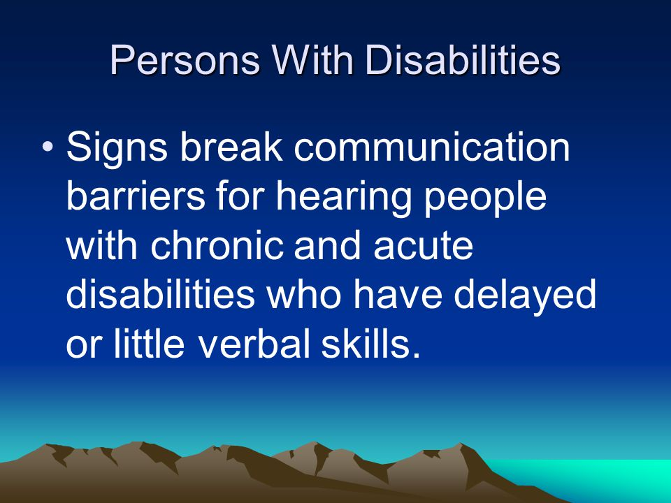 Persons With Disabilities Signs break communication barriers for hearing people with chronic and acute disabilities who have delayed or little verbal skills.