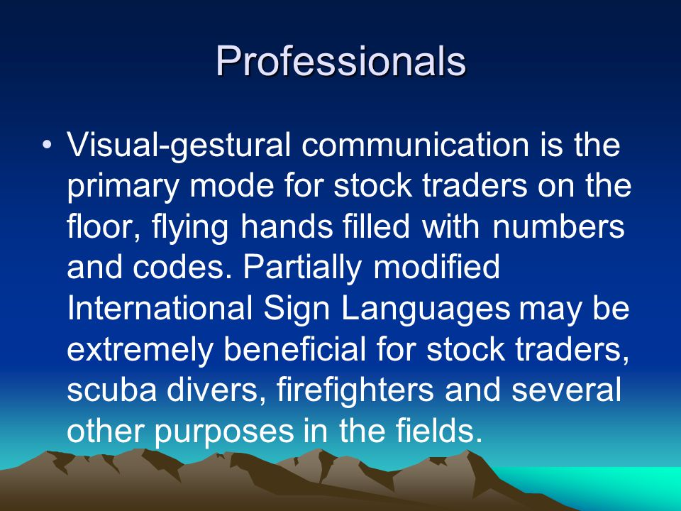 Professionals Visual-gestural communication is the primary mode for stock traders on the floor, flying hands filled with numbers and codes.