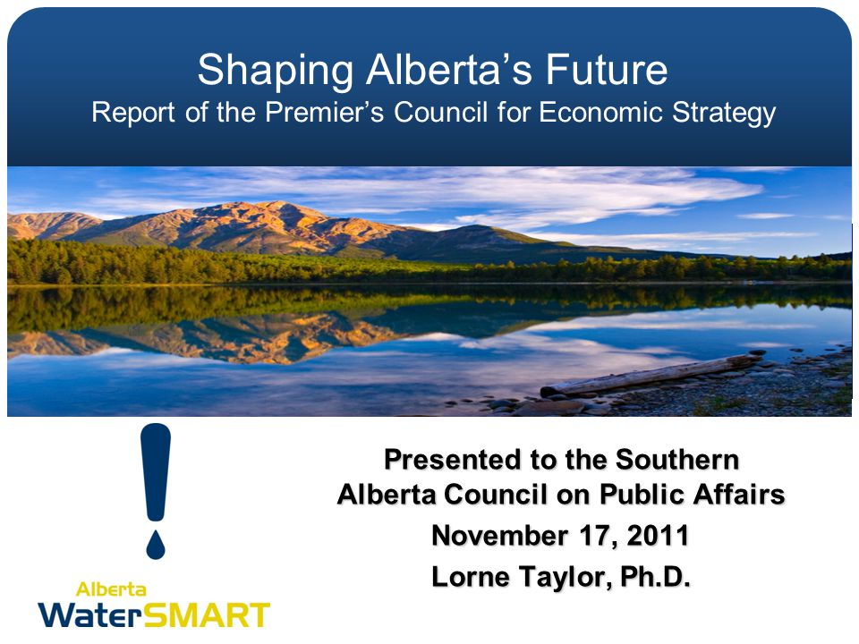 Shaping Alberta's Future Report of the Premier's Council for Economic Strategy Presented to the Southern Alberta Council on Public Affairs November 17
