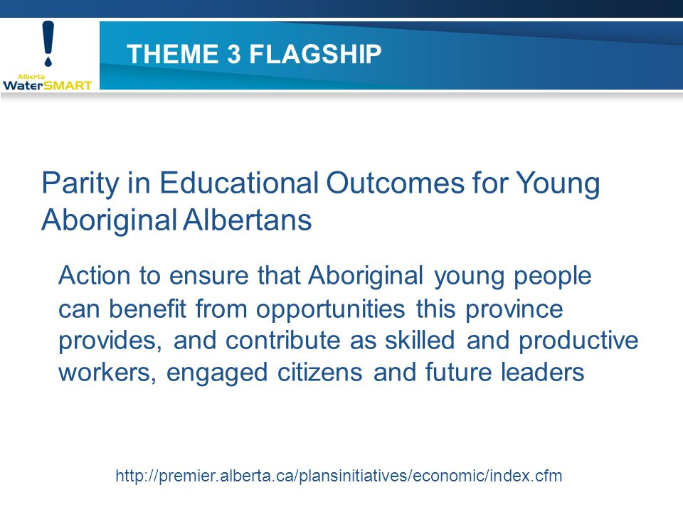 THEME 3 FLAGSHIP Parity in Educational Outcomes for Young Aboriginal Albertans Action to ensure that Aboriginal young people can benefit from opportun