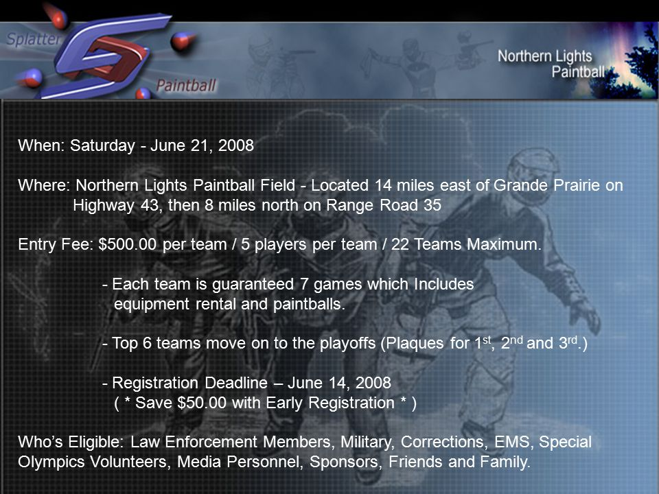 When: Saturday - June 21, 2008 Where: Northern Lights Paintball Field - Located 14 miles east of Grande Prairie on Highway 43, then 8 miles north on Range Road 35 Entry Fee: $500.00 per team / 5 players per team / 22 Teams Maximum.