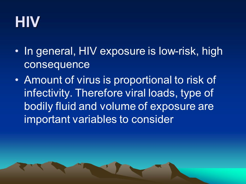 HIV In general, HIV exposure is low-risk, high consequence Amount of virus is proportional to risk of infectivity. Therefore viral loads, type of bodi