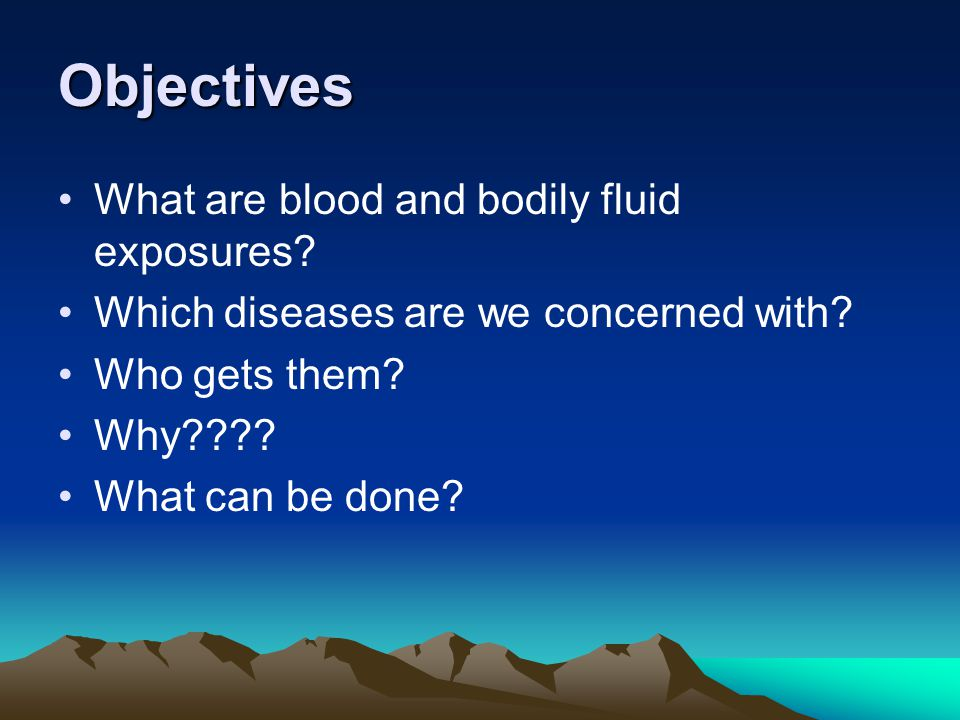 Objectives What are blood and bodily fluid exposures? Which diseases are we concerned with? Who gets them? Why???? What can be done?