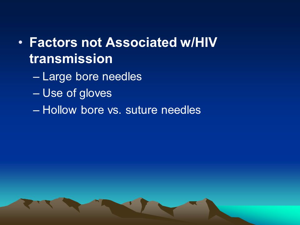 Factors not Associated w/HIV transmission –Large bore needles –Use of gloves –Hollow bore vs. suture needles