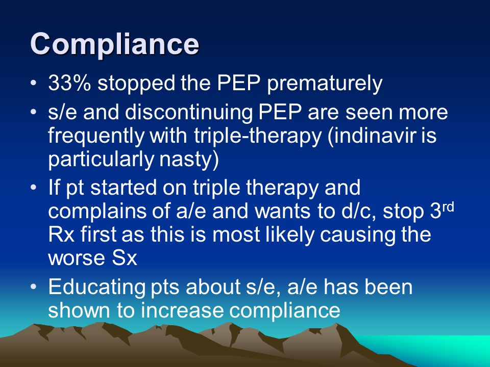33% stopped the PEP prematurely s/e and discontinuing PEP are seen more frequently with triple-therapy (indinavir is particularly nasty) If pt started