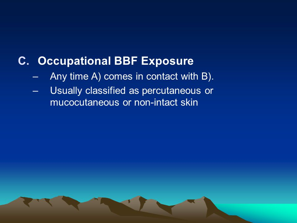 C.Occupational BBF Exposure –Any time A) comes in contact with B). –Usually classified as percutaneous or mucocutaneous or non-intact skin