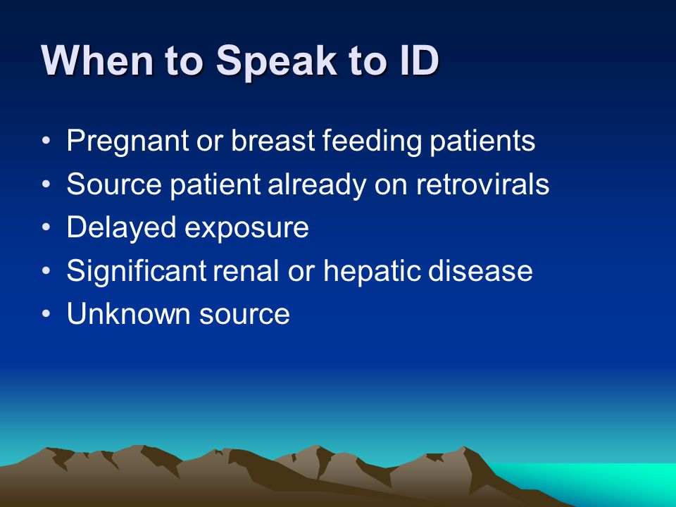 When to Speak to ID Pregnant or breast feeding patients Source patient already on retrovirals Delayed exposure Significant renal or hepatic disease Un