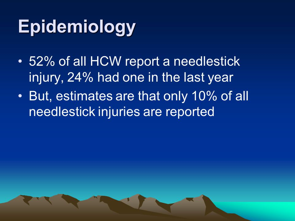 Epidemiology 52% of all HCW report a needlestick injury, 24% had one in the last year But, estimates are that only 10% of all needlestick injuries are