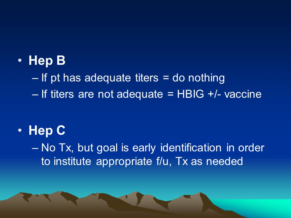 Hep B –If pt has adequate titers = do nothing –If titers are not adequate = HBIG +/- vaccine Hep C –No Tx, but goal is early identification in order t