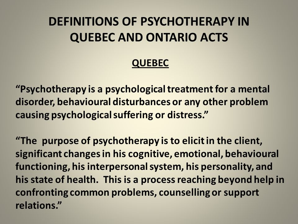 DEFINITIONS OF PSYCHOTHERAPY IN QUEBEC AND ONTARIO ACTS QUEBEC Psychotherapy is a psychological treatment for a mental disorder, behavioural disturbances or any other problem causing psychological suffering or distress. The purpose of psychotherapy is to elicit in the client, significant changes in his cognitive, emotional, behavioural functioning, his interpersonal system, his personality, and his state of health.