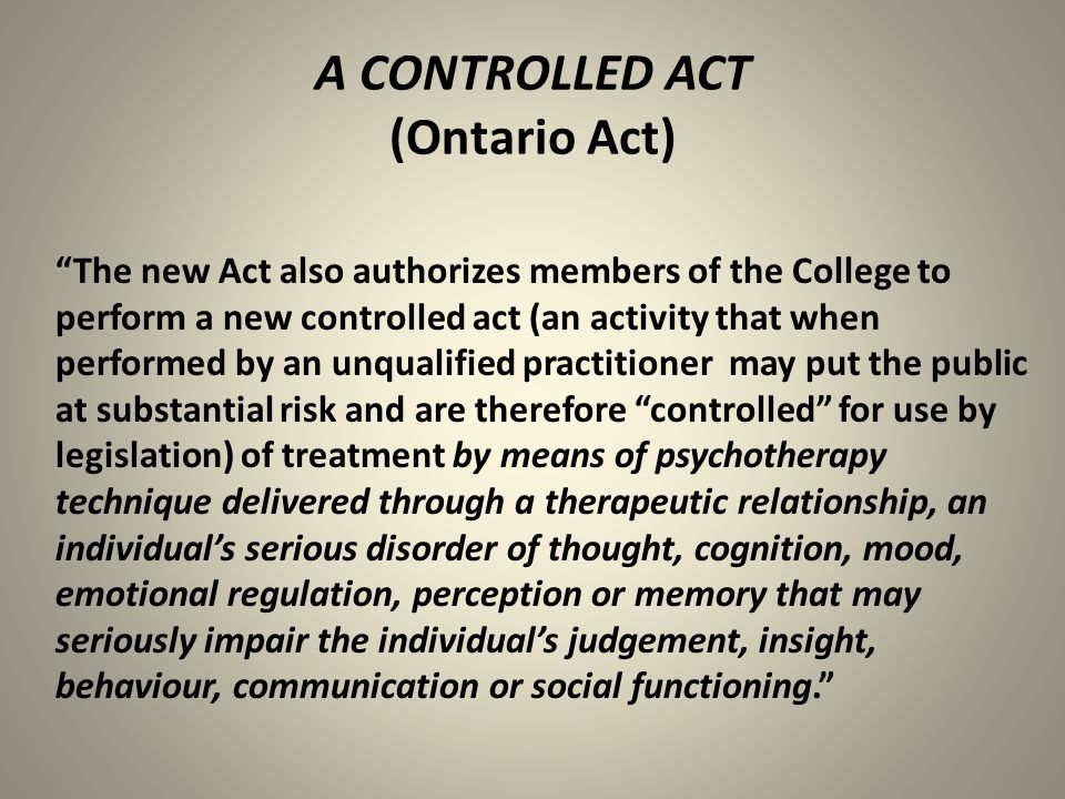 A CONTROLLED ACT (Ontario Act) The new Act also authorizes members of the College to perform a new controlled act (an activity that when performed by an unqualified practitioner may put the public at substantial risk and are therefore controlled for use by legislation) of treatment by means of psychotherapy technique delivered through a therapeutic relationship, an individual's serious disorder of thought, cognition, mood, emotional regulation, perception or memory that may seriously impair the individual's judgement, insight, behaviour, communication or social functioning.