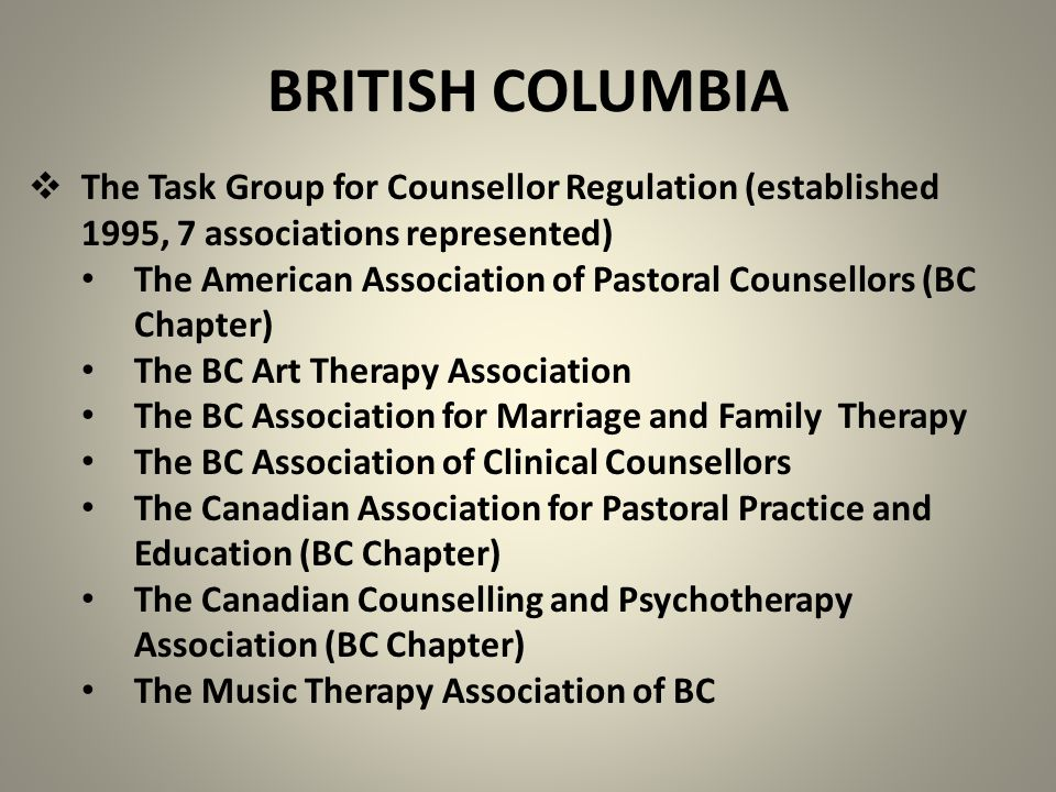 BRITISH COLUMBIA  The Task Group for Counsellor Regulation (established 1995, 7 associations represented) The American Association of Pastoral Counsellors (BC Chapter) The BC Art Therapy Association The BC Association for Marriage and Family Therapy The BC Association of Clinical Counsellors The Canadian Association for Pastoral Practice and Education (BC Chapter) The Canadian Counselling and Psychotherapy Association (BC Chapter) The Music Therapy Association of BC
