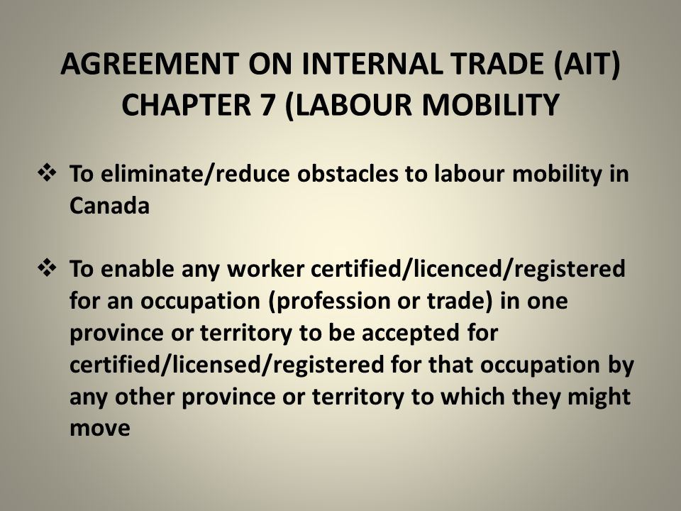 AGREEMENT ON INTERNAL TRADE (AIT) CHAPTER 7 (LABOUR MOBILITY  To eliminate/reduce obstacles to labour mobility in Canada  To enable any worker certified/licenced/registered for an occupation (profession or trade) in one province or territory to be accepted for certified/licensed/registered for that occupation by any other province or territory to which they might move