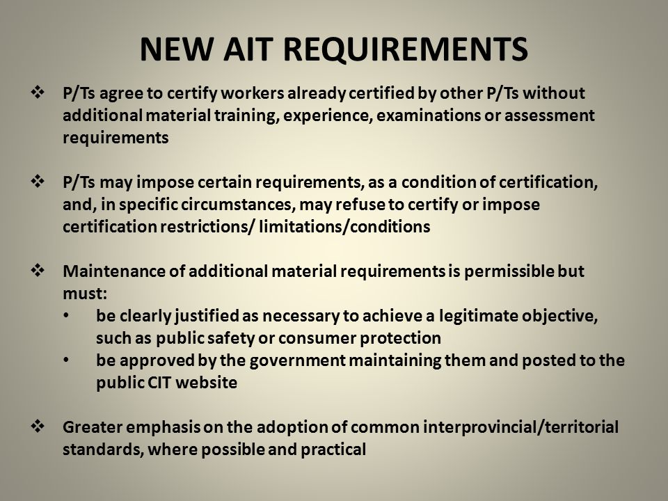 NEW AIT REQUIREMENTS  P/Ts agree to certify workers already certified by other P/Ts without additional material training, experience, examinations or assessment requirements  P/Ts may impose certain requirements, as a condition of certification, and, in specific circumstances, may refuse to certify or impose certification restrictions/ limitations/conditions  Maintenance of additional material requirements is permissible but must: be clearly justified as necessary to achieve a legitimate objective, such as public safety or consumer protection be approved by the government maintaining them and posted to the public CIT website  Greater emphasis on the adoption of common interprovincial/territorial standards, where possible and practical