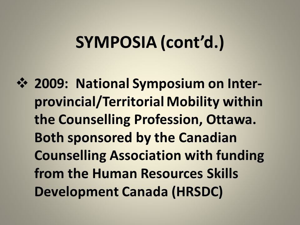 SYMPOSIA (cont'd.)  2009: National Symposium on Inter- provincial/Territorial Mobility within the Counselling Profession, Ottawa. Both sponsored by t