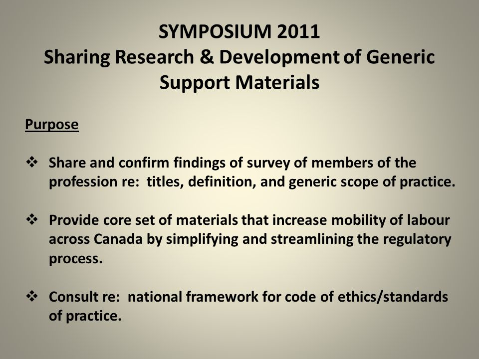 SYMPOSIUM 2011 Sharing Research & Development of Generic Support Materials Purpose  Share and confirm findings of survey of members of the profession