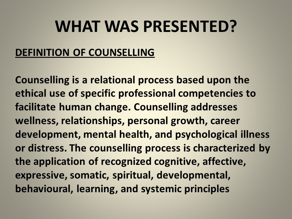 WHAT WAS PRESENTED? DEFINITION OF COUNSELLING Counselling is a relational process based upon the ethical use of specific professional competencies to