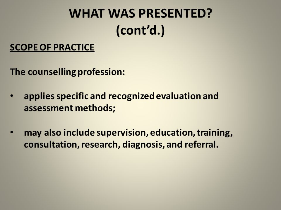 SCOPE OF PRACTICE The counselling profession: applies specific and recognized evaluation and assessment methods; may also include supervision, education, training, consultation, research, diagnosis, and referral.