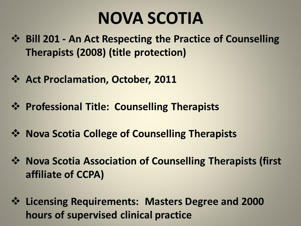 NOVA SCOTIA  Bill 201 - An Act Respecting the Practice of Counselling Therapists (2008) (title protection)  Act Proclamation, October, 2011  Professional Title: Counselling Therapists  Nova Scotia College of Counselling Therapists  Nova Scotia Association of Counselling Therapists (first affiliate of CCPA)  Licensing Requirements: Masters Degree and 2000 hours of supervised clinical practice
