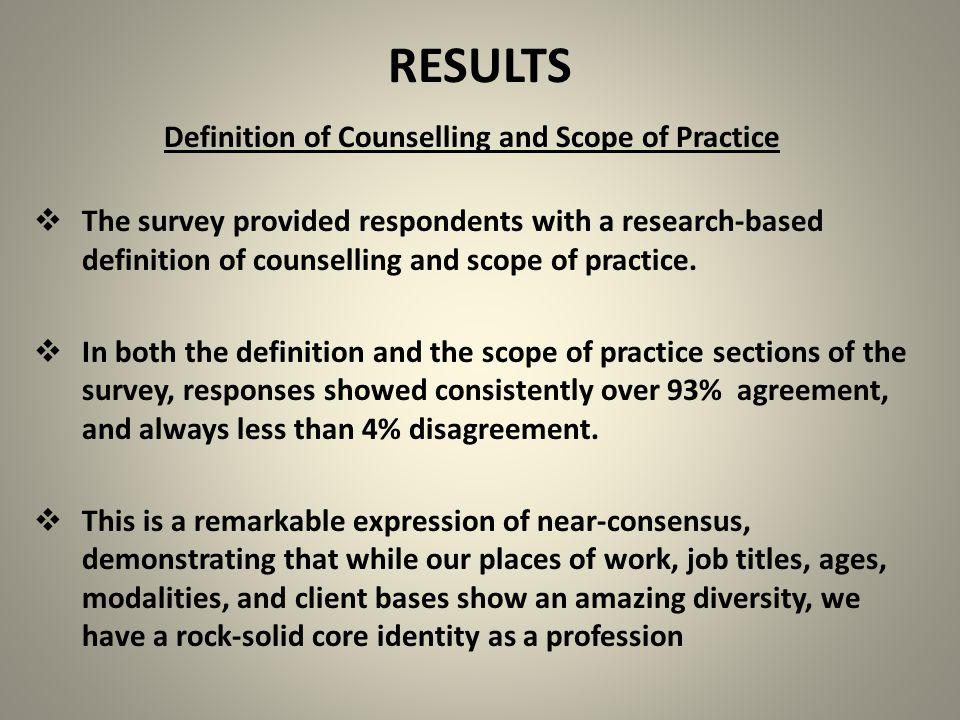 RESULTS Definition of Counselling and Scope of Practice  The survey provided respondents with a research-based definition of counselling and scope of practice.