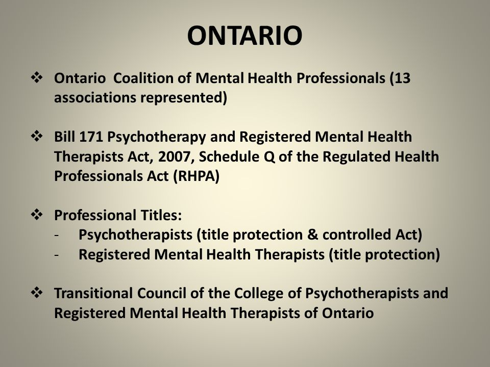 ONTARIO  Ontario Coalition of Mental Health Professionals (13 associations represented)  Bill 171 Psychotherapy and Registered Mental Health Therapists Act, 2007, Schedule Q of the Regulated Health Professionals Act (RHPA)  Professional Titles: -Psychotherapists (title protection & controlled Act) -Registered Mental Health Therapists (title protection)  Transitional Council of the College of Psychotherapists and Registered Mental Health Therapists of Ontario