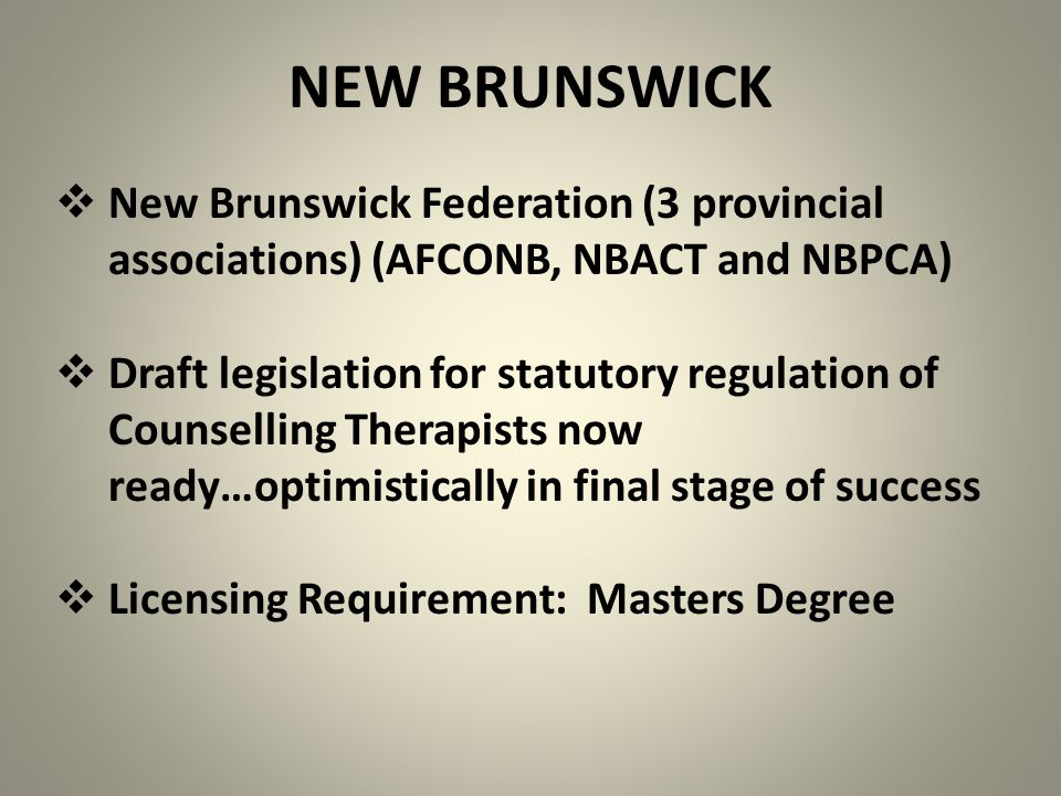 NEW BRUNSWICK  New Brunswick Federation (3 provincial associations) (AFCONB, NBACT and NBPCA)  Draft legislation for statutory regulation of Counsel