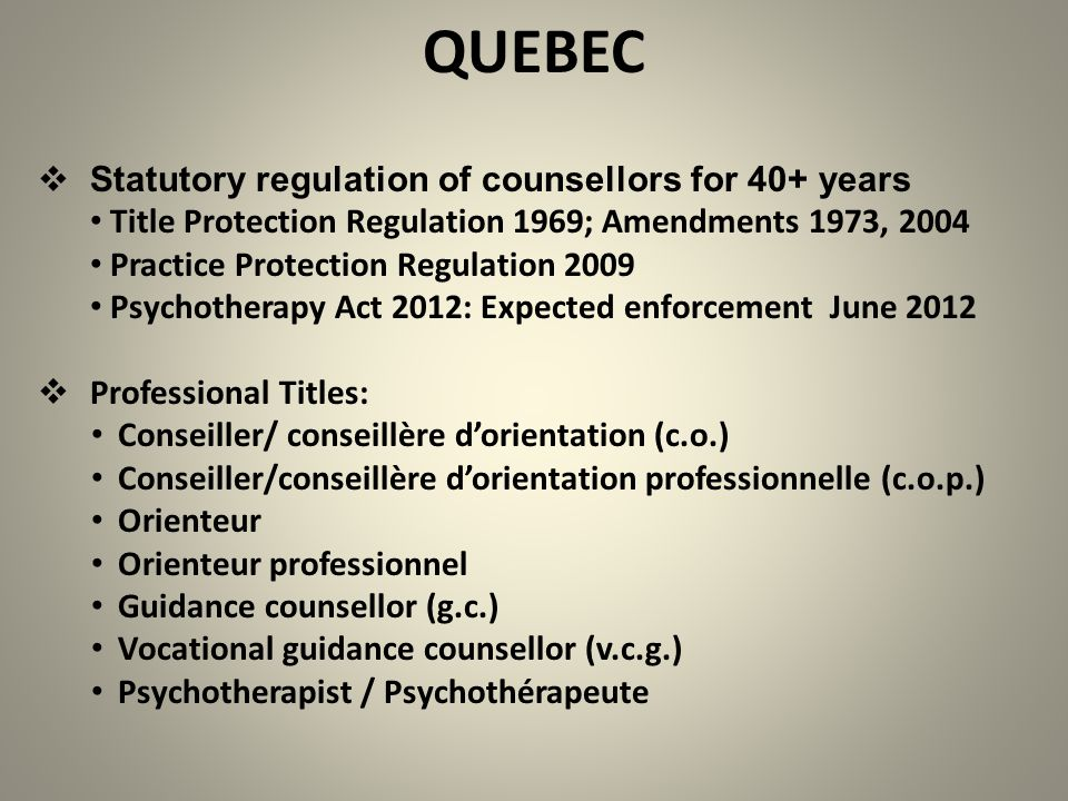 QUEBEC  Statutory regulation of counsellors for 40+ years Title Protection Regulation 1969; Amendments 1973, 2004 Practice Protection Regulation 2009 Psychotherapy Act 2012: Expected enforcement June 2012  Professional Titles: Conseiller/ conseillère d'orientation (c.o.) Conseiller/conseillère d'orientation professionnelle (c.o.p.) Orienteur Orienteur professionnel Guidance counsellor (g.c.) Vocational guidance counsellor (v.c.g.) Psychotherapist / Psychothérapeute