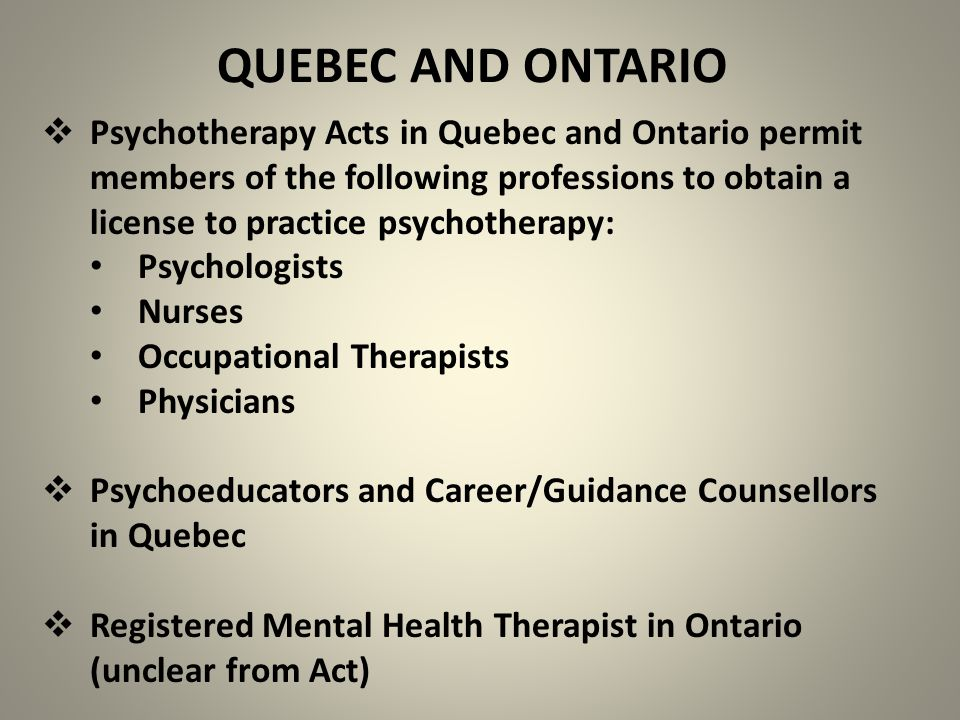 QUEBEC AND ONTARIO  Psychotherapy Acts in Quebec and Ontario permit members of the following professions to obtain a license to practice psychotherap