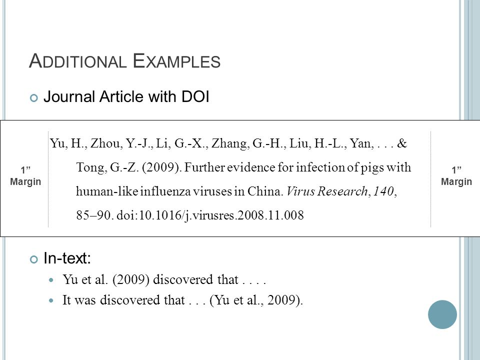 "A DDITIONAL E XAMPLES Journal Article with DOI In-text: Yu et al. (2009) discovered that.... It was discovered that... (Yu et al., 2009). 1"" Margin 1"""