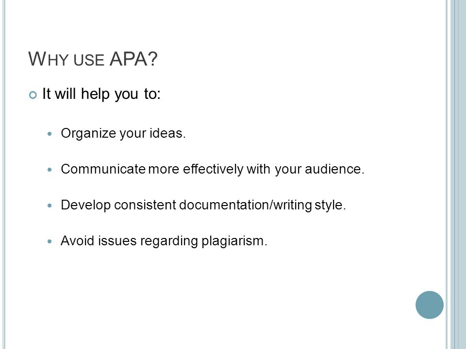 W HY USE APA? It will help you to: Organize your ideas. Communicate more effectively with your audience. Develop consistent documentation/writing styl
