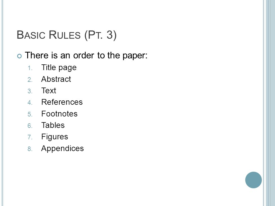 B ASIC R ULES (P T. 3) There is an order to the paper: 1. Title page 2. Abstract 3. Text 4. References 5. Footnotes 6. Tables 7. Figures 8. Appendices