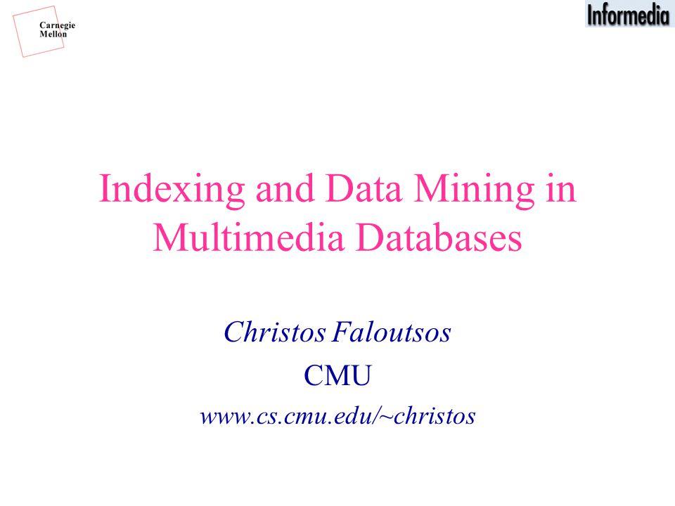 Indexing and Data Mining in Multimedia Databases Christos Faloutsos CMU www.cs.cmu.edu/~christos