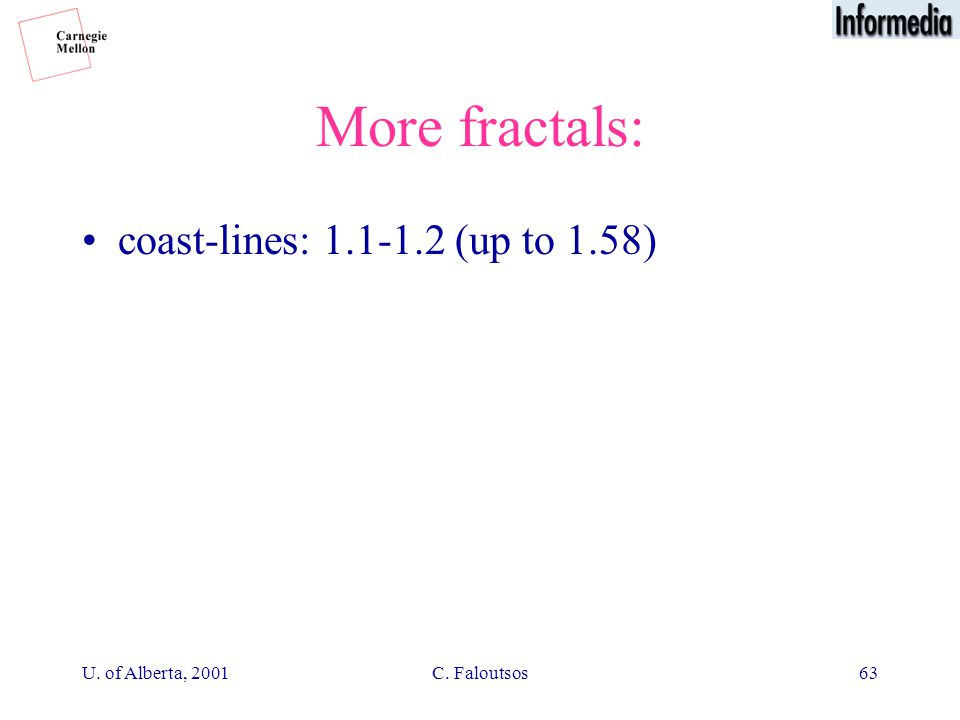 U. of Alberta, 2001C. Faloutsos63 More fractals: coast-lines: 1.1-1.2 (up to 1.58)