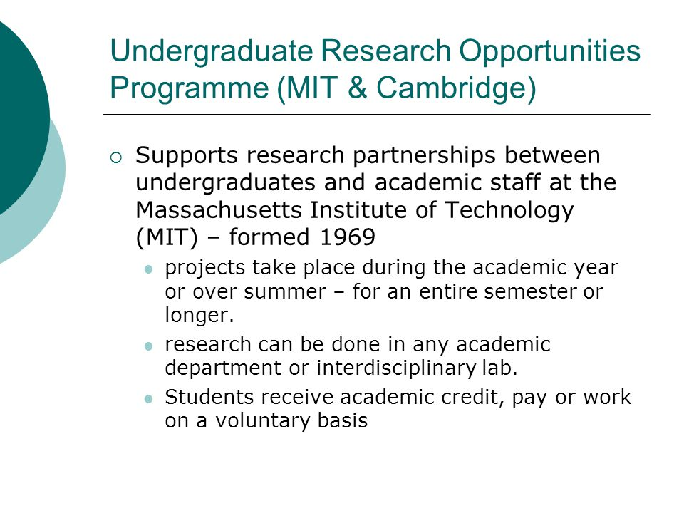 Undergraduate Research Opportunities Programme (MIT & Cambridge)  Supports research partnerships between undergraduates and academic staff at the Massachusetts Institute of Technology (MIT) – formed 1969 projects take place during the academic year or over summer – for an entire semester or longer.