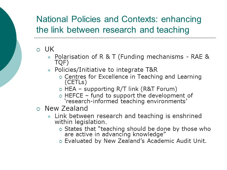 National Policies and Contexts: enhancing the link between research and teaching  UK Polarisation of R & T (Funding mechanisms - RAE & TQF) Policies/Initiative to integrate T&R  Centres for Excellence in Teaching and Learning (CETLs)  HEA – supporting R/T link (R&T Forum)  HEFCE – fund to support the development of 'research-informed teaching environments'  New Zealand Link between research and teaching is enshrined within legislation.