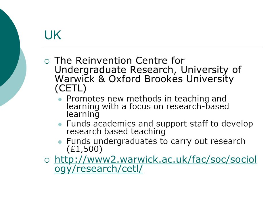 UK  The Reinvention Centre for Undergraduate Research, University of Warwick & Oxford Brookes University (CETL) Promotes new methods in teaching and learning with a focus on research-based learning Funds academics and support staff to develop research based teaching Funds undergraduates to carry out research (£1,500)  http://www2.warwick.ac.uk/fac/soc/sociol ogy/research/cetl/ http://www2.warwick.ac.uk/fac/soc/sociol ogy/research/cetl/