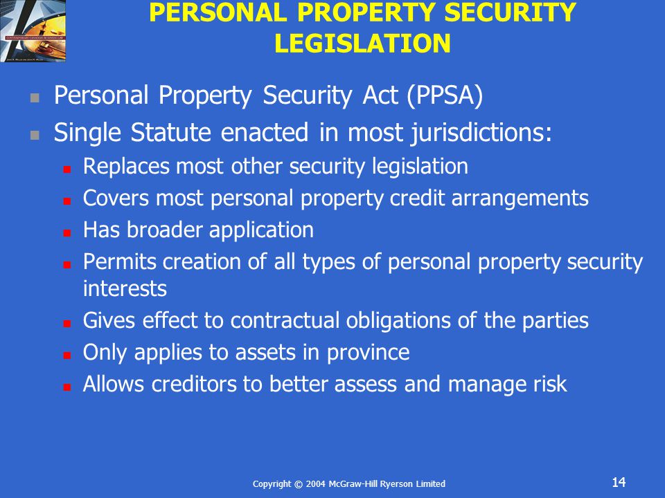 Copyright © 2004 McGraw-Hill Ryerson Limited 14 PERSONAL PROPERTY SECURITY LEGISLATION Personal Property Security Act (PPSA) Single Statute enacted in