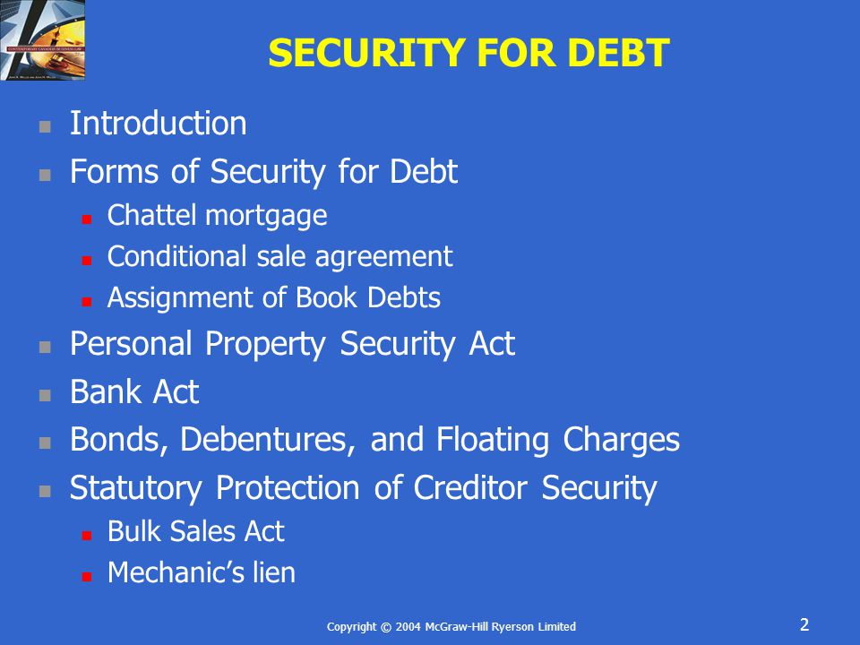 Copyright © 2004 McGraw-Hill Ryerson Limited 3 INTRODUCTION Security Any interest in property that is of value to the lender Either real property or personal property Creditor Someone who agrees to provide something to a debtor to be paid in the future Risk Management To reduce the risk of non-payment the creditor may Security interest – an interest in the personal property of the debtor to secure the debtor's obligation to pay the creditor Seize - creditor may seize the property (collateral) if debtor defaults on payment