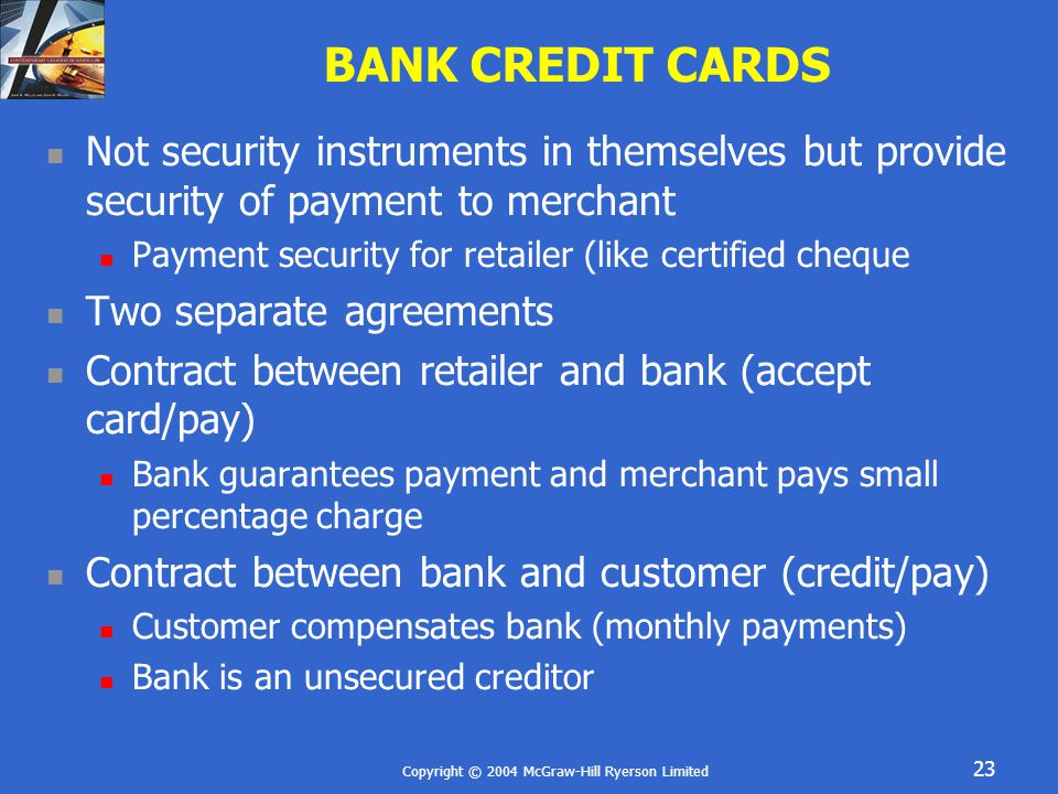 Copyright © 2004 McGraw-Hill Ryerson Limited 23 BANK CREDIT CARDS Not security instruments in themselves but provide security of payment to merchant P