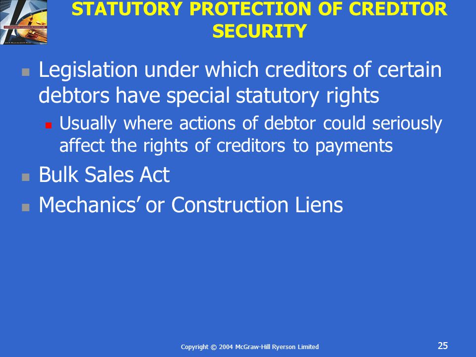 Copyright © 2004 McGraw-Hill Ryerson Limited 25 STATUTORY PROTECTION OF CREDITOR SECURITY Legislation under which creditors of certain debtors have sp