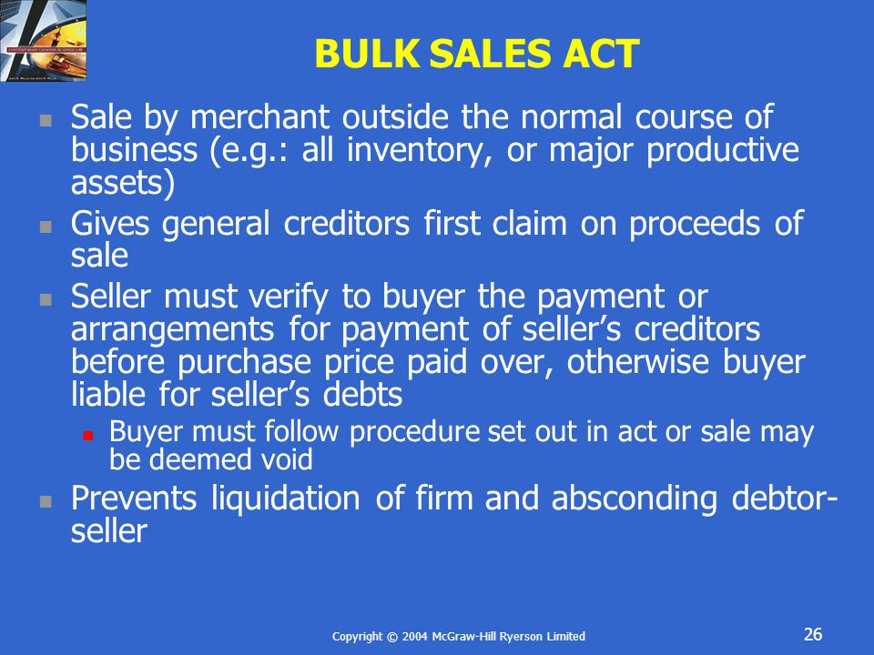 Copyright © 2004 McGraw-Hill Ryerson Limited 26 BULK SALES ACT Sale by merchant outside the normal course of business (e.g.: all inventory, or major p