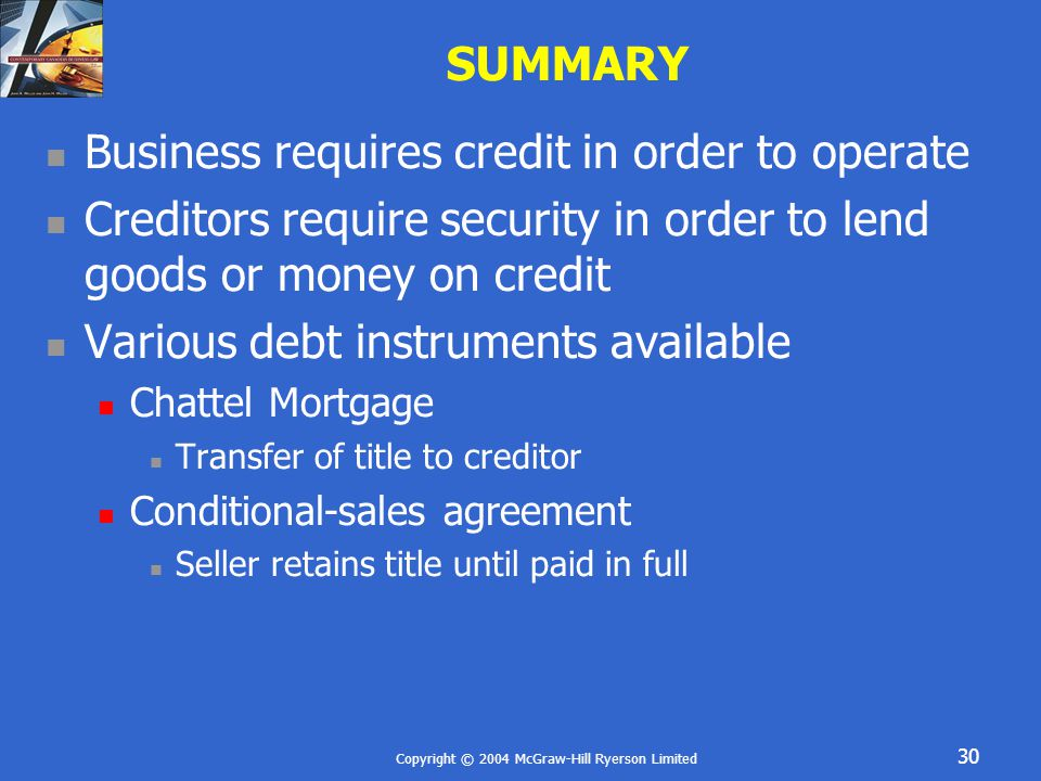 Copyright © 2004 McGraw-Hill Ryerson Limited 30 SUMMARY Business requires credit in order to operate Creditors require security in order to lend goods