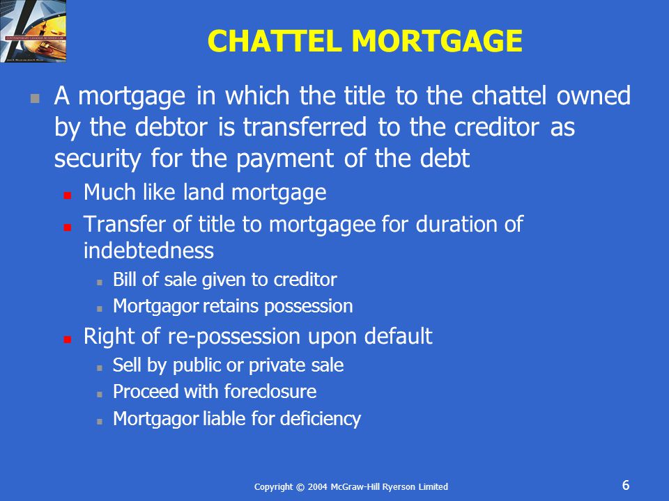 Copyright © 2004 McGraw-Hill Ryerson Limited 7 CHATTEL MORTGAGE Notice to third parties via registration Failure to register renders chattel mortgage void against purchaser for value and without notice of mortgage Mortgage still valid between mortgagor and mortgagee Consent required for further sale of goods Buyers take subject to mortgage Should search registry Mortgagee may assign without consent
