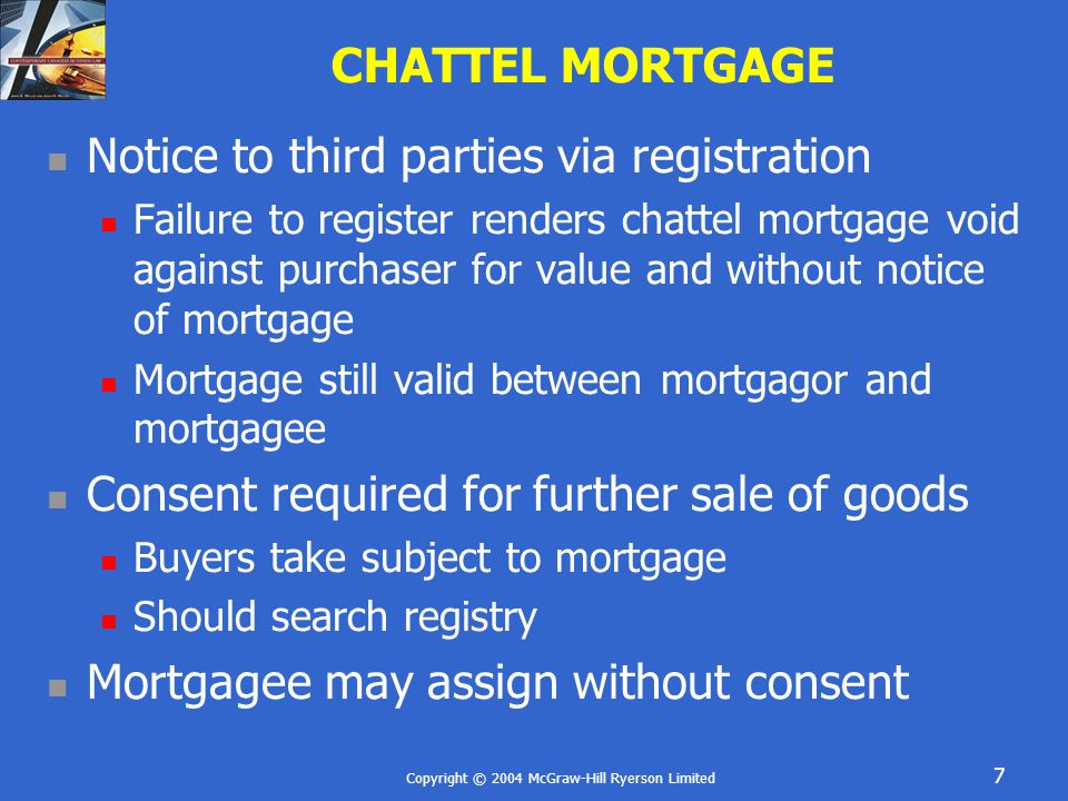 Copyright © 2004 McGraw-Hill Ryerson Limited 7 CHATTEL MORTGAGE Notice to third parties via registration Failure to register renders chattel mortgage