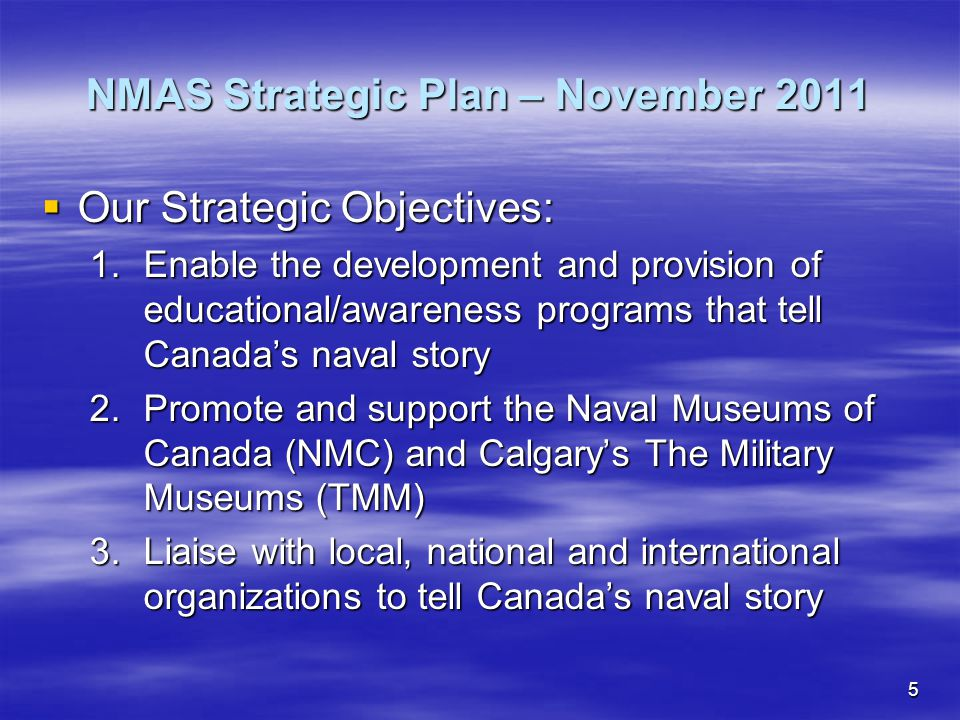 5  Our Strategic Objectives: 1.Enable the development and provision of educational/awareness programs that tell Canada's naval story 2.Promote and support the Naval Museums of Canada (NMC) and Calgary's The Military Museums (TMM) 3.Liaise with local, national and international organizations to tell Canada's naval story NMAS Strategic Plan – November 2011
