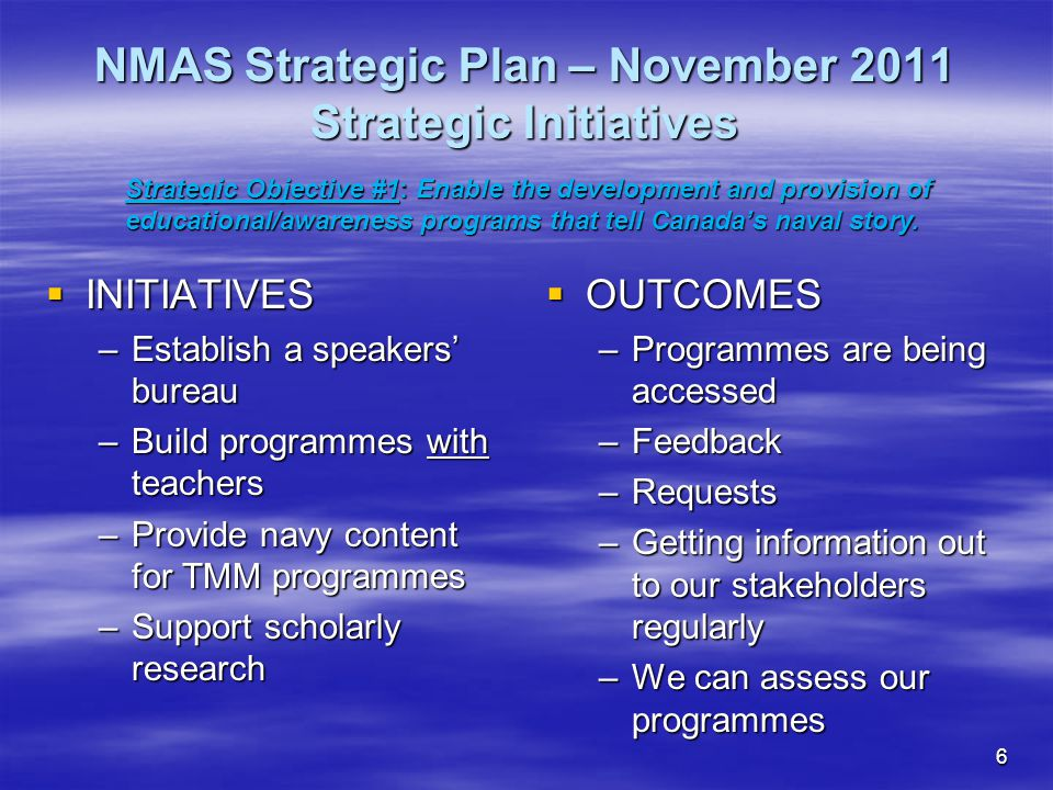 6  INITIATIVES –Establish a speakers' bureau –Build programmes with teachers –Provide navy content for TMM programmes –Support scholarly research  OUTCOMES –Programmes are being accessed –Feedback –Requests –Getting information out to our stakeholders regularly –We can assess our programmes NMAS Strategic Plan – November 2011 Strategic Initiatives Strategic Objective #1: Enable the development and provision of educational/awareness programs that tell Canada's naval story.