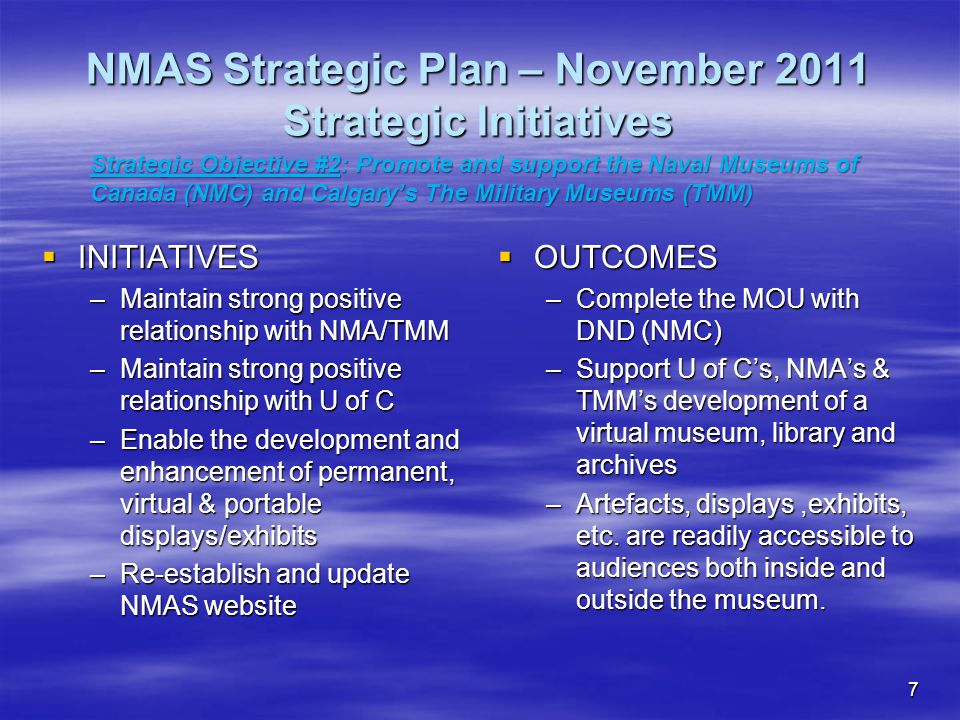 7 NMAS Strategic Plan – November 2011 Strategic Initiatives  INITIATIVES –Maintain strong positive relationship with NMA/TMM –Maintain strong positive relationship with U of C –Enable the development and enhancement of permanent, virtual & portable displays/exhibits –Re-establish and update NMAS website  OUTCOMES –Complete the MOU with DND (NMC) –Support U of C's, NMA's & TMM's development of a virtual museum, library and archives –Artefacts, displays,exhibits, etc.