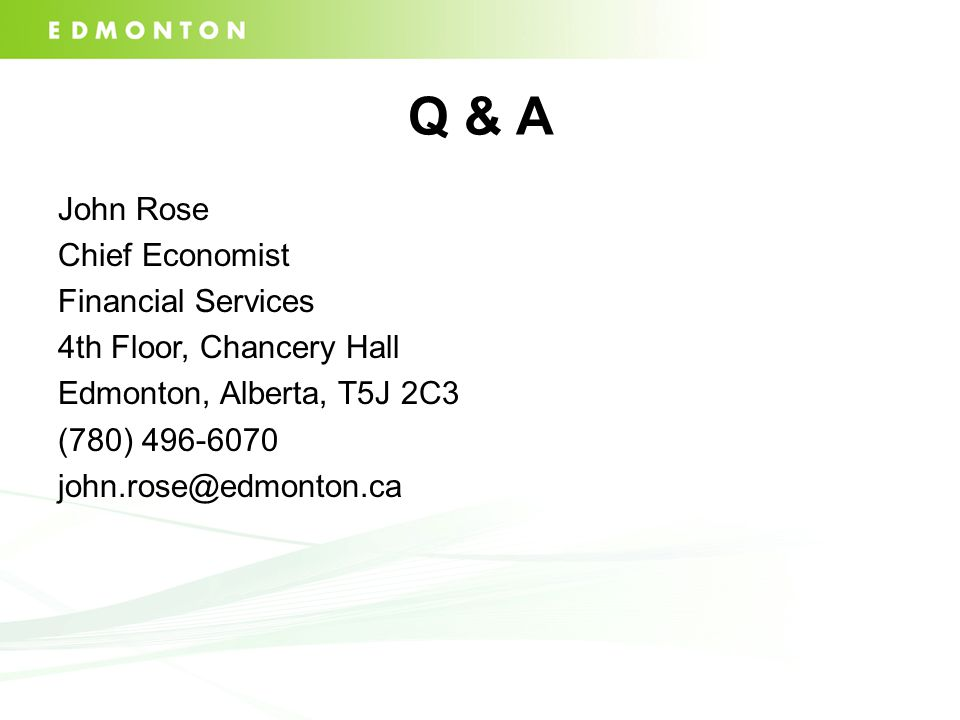 Q & A John Rose Chief Economist Financial Services 4th Floor, Chancery Hall Edmonton, Alberta, T5J 2C3 (780) 496-6070 john.rose@edmonton.ca