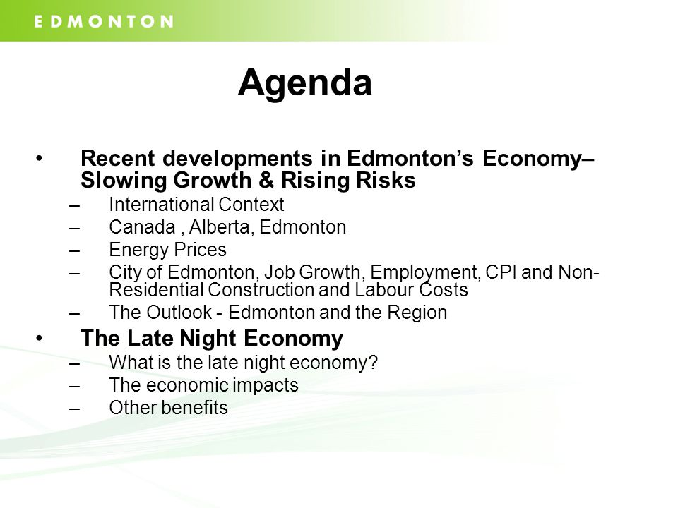 Agenda Recent developments in Edmonton's Economy– Slowing Growth & Rising Risks –International Context –Canada, Alberta, Edmonton –Energy Prices –City of Edmonton, Job Growth, Employment, CPI and Non- Residential Construction and Labour Costs –The Outlook - Edmonton and the Region The Late Night Economy –What is the late night economy.